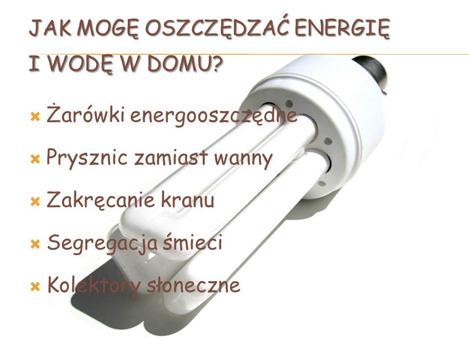 JAK MOGĘ OSZCZĘDZAĆ ENERGIĘ I WODĘ W DOMU? Żarówki energooszczędne Prysznic zamiast wanny Zakręcanie kranu Segregacja śmieci Kolektory słoneczne