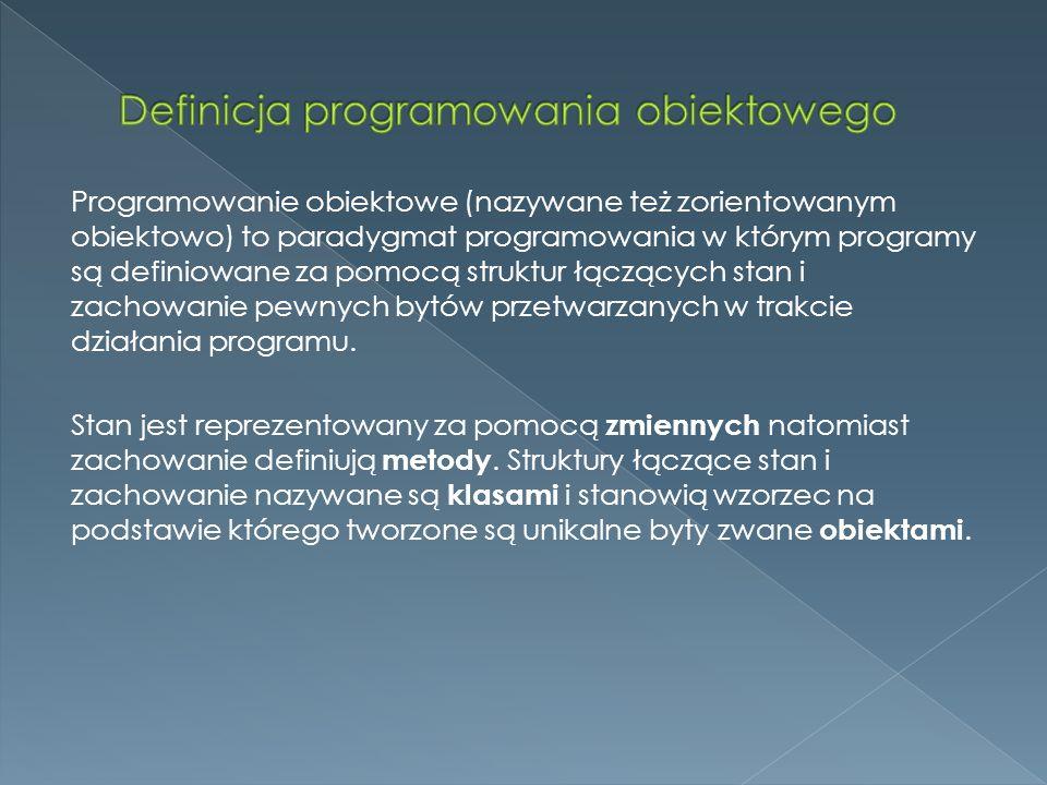 Programowanie obiektowe (nazywane też zorientowanym obiektowo) to paradygmat programowania w którym programy są definiowane za pomocą struktur łączących stan i zachowanie pewnych bytów przetwarzanych w trakcie działania programu.