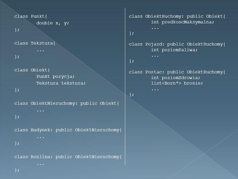 class Punkt{ double x, y; }; class Tekstura{... }; class Obiekt{ Punkt pozycja; Tekstura tekstura; }; class ObiektNieruchomy: public Obiekt{... }; cla