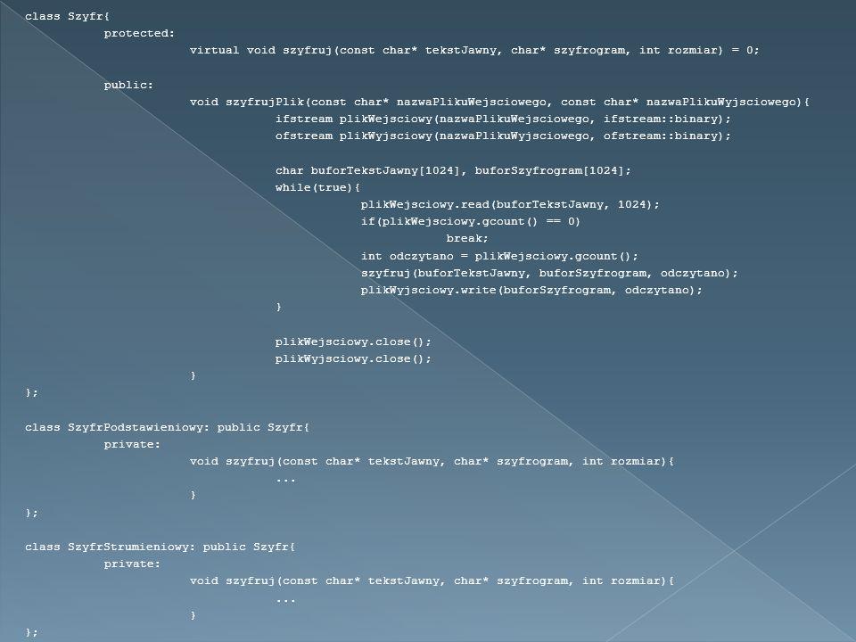 class Szyfr{ protected: virtual void szyfruj(const char* tekstJawny, char* szyfrogram, int rozmiar) = 0; public: void szyfrujPlik(const char* nazwaPlikuWejsciowego, const char* nazwaPlikuWyjsciowego){ ifstream plikWejsciowy(nazwaPlikuWejsciowego, ifstream::binary); ofstream plikWyjsciowy(nazwaPlikuWyjsciowego, ofstream::binary); char buforTekstJawny[1024], buforSzyfrogram[1024]; while(true){ plikWejsciowy.read(buforTekstJawny, 1024); if(plikWejsciowy.gcount() == 0) break; int odczytano = plikWejsciowy.gcount(); szyfruj(buforTekstJawny, buforSzyfrogram, odczytano); plikWyjsciowy.write(buforSzyfrogram, odczytano); } plikWejsciowy.close(); plikWyjsciowy.close(); } }; class SzyfrPodstawieniowy: public Szyfr{ private: void szyfruj(const char* tekstJawny, char* szyfrogram, int rozmiar){...
