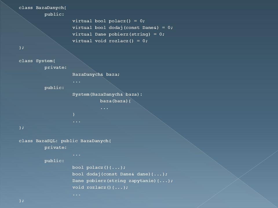 class BazaDanych{ public: virtual bool polacz() = 0; virtual bool dodaj(const Dane&) = 0; virtual Dane pobierz(string) = 0; virtual void rozlacz() = 0; }; class System{ private: BazaDanych& baza;...