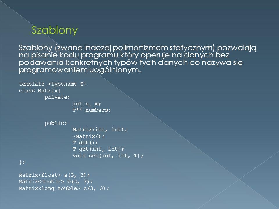 Szablony (zwane inaczej polimorfizmem statycznym) pozwalają na pisanie kodu programu który operuje na danych bez podawania konkretnych typów tych danych co nazywa się programowaniem uogólnionym.