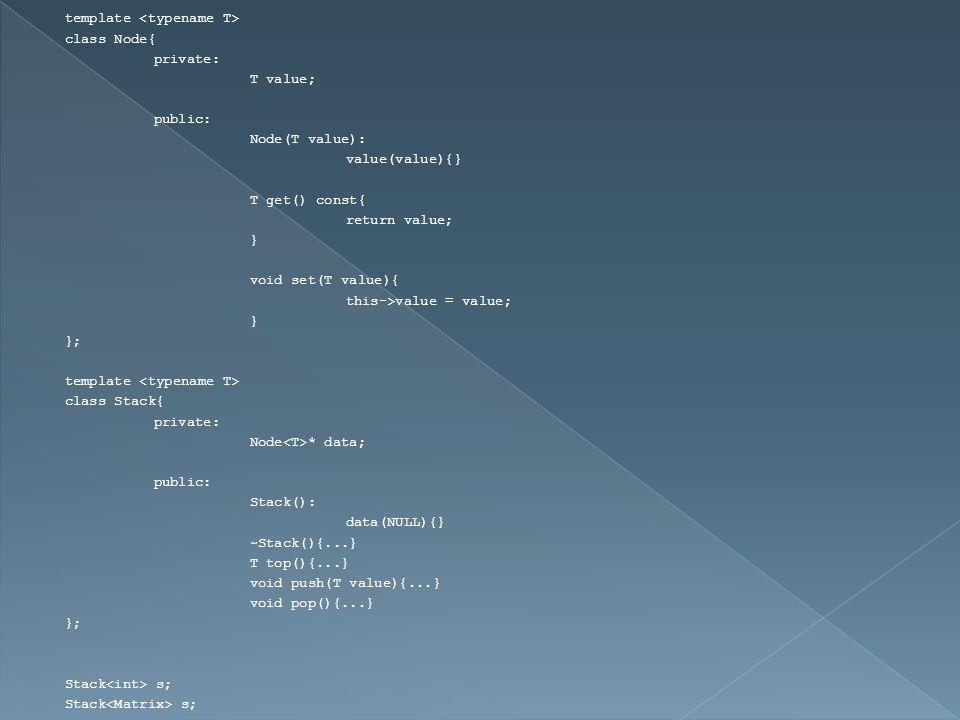 template class Node{ private: T value; public: Node(T value): value(value){} T get() const{ return value; } void set(T value){ this->value = value; } }; template class Stack{ private: Node * data; public: Stack(): data(NULL){} ~Stack(){...} T top(){...} void push(T value){...} void pop(){...} }; Stack s;