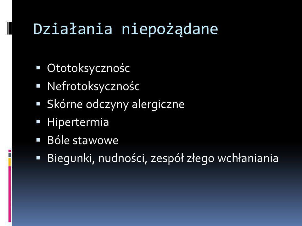 Działania niepożądane Ototoksycznośc Nefrotoksycznośc Skórne odczyny alergiczne Hipertermia Bóle stawowe Biegunki, nudności, zespół złego wchłaniania