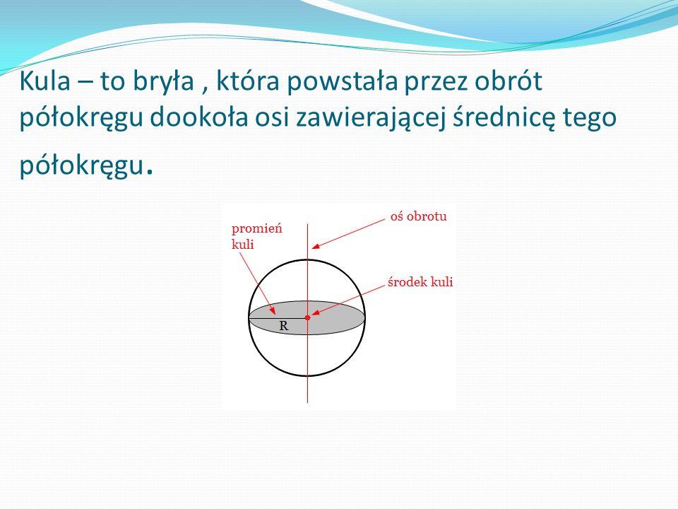 Kula Pole P = 4πr 2 Objętość V = 4/3πr 3