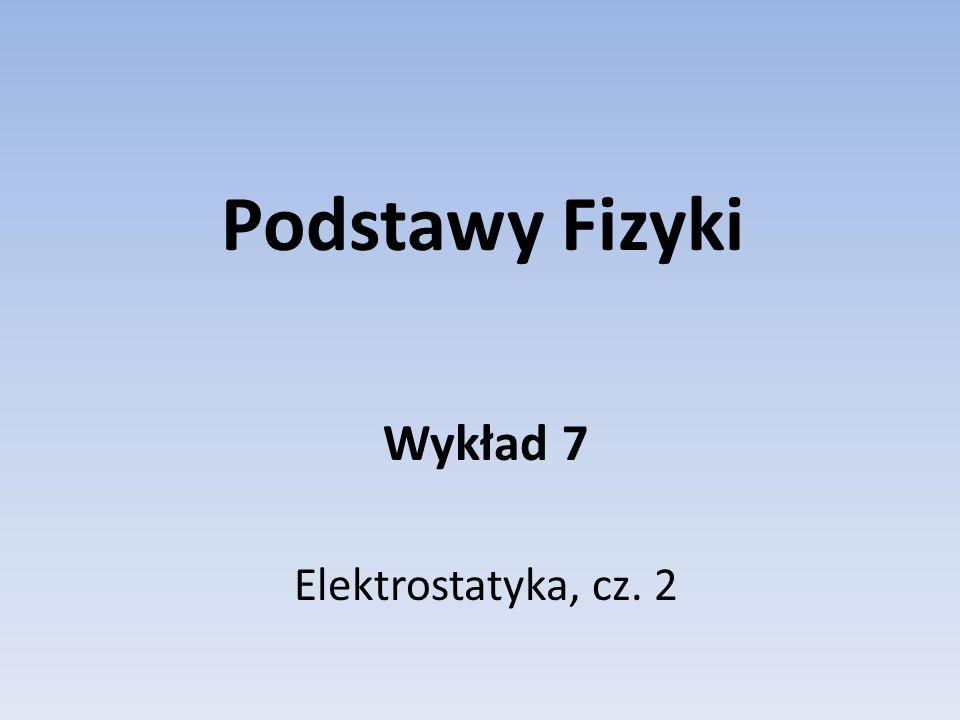 Podstawy Fizyki Wykład 7 Elektrostatyka, cz. 2