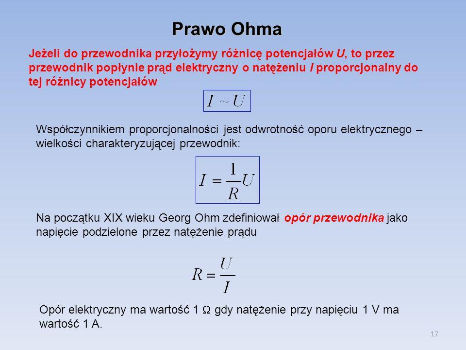 17 Prawo Ohma Jeżeli do przewodnika przyłożymy różnicę potencjałów U, to przez przewodnik popłynie prąd elektryczny o natężeniu I proporcjonalny do te