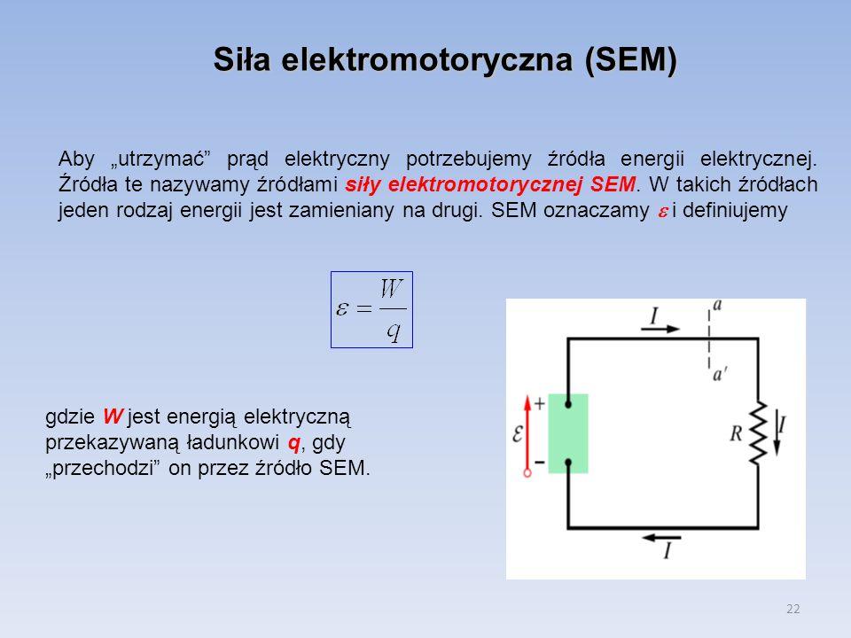 22 Siła elektromotoryczna (SEM) Aby utrzymać prąd elektryczny potrzebujemy źródła energii elektrycznej. Źródła te nazywamy źródłami siły elektromotory