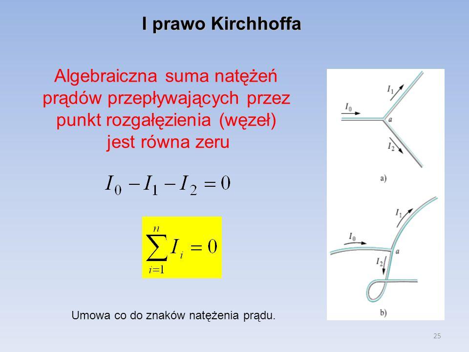 25 I prawo Kirchhoffa Algebraiczna suma natężeń prądów przepływających przez punkt rozgałęzienia (węzeł) jest równa zeru Umowa co do znaków natężenia