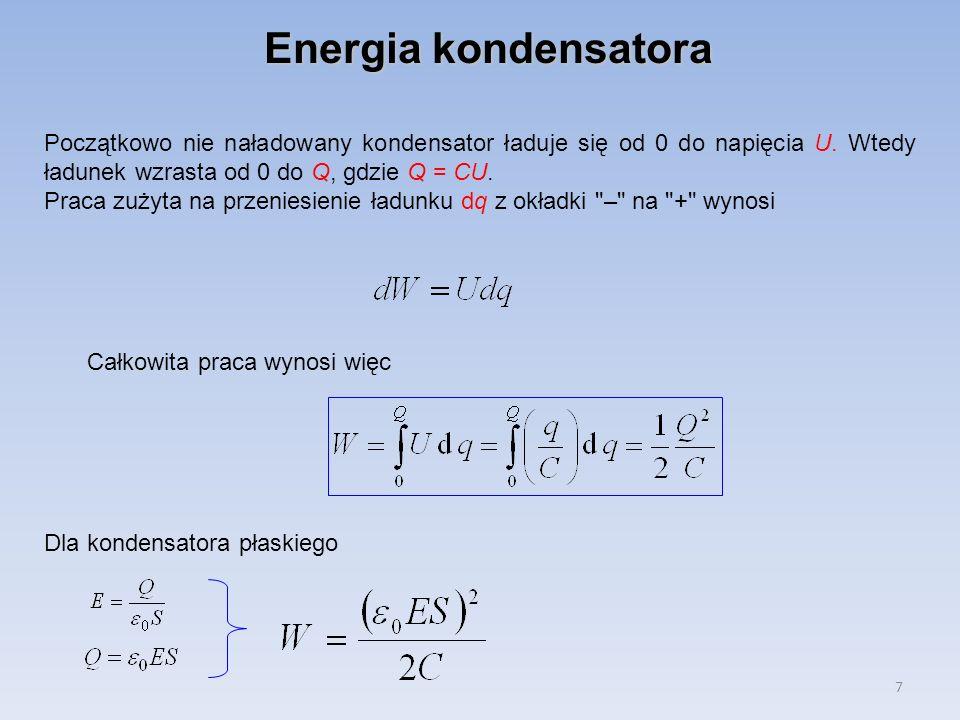 7 Energia kondensatora Początkowo nie naładowany kondensator ładuje się od 0 do napięcia U. Wtedy ładunek wzrasta od 0 do Q, gdzie Q = CU. Praca zużyt