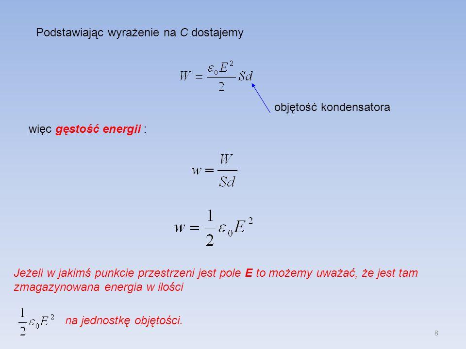 8 Podstawiając wyrażenie na C dostajemy więc gęstość energii : objętość kondensatora Jeżeli w jakimś punkcie przestrzeni jest pole E to możemy uważać,