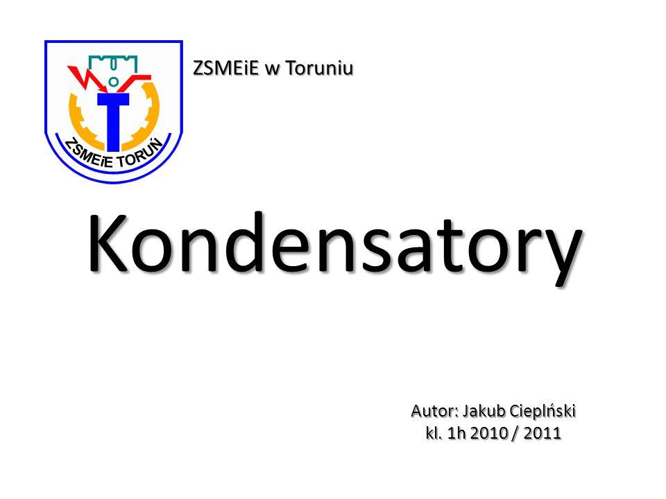 Kondensatory Autor: Jakub Cieplński kl. 1h 2010 / 2011 ZSMEiE w Toruniu