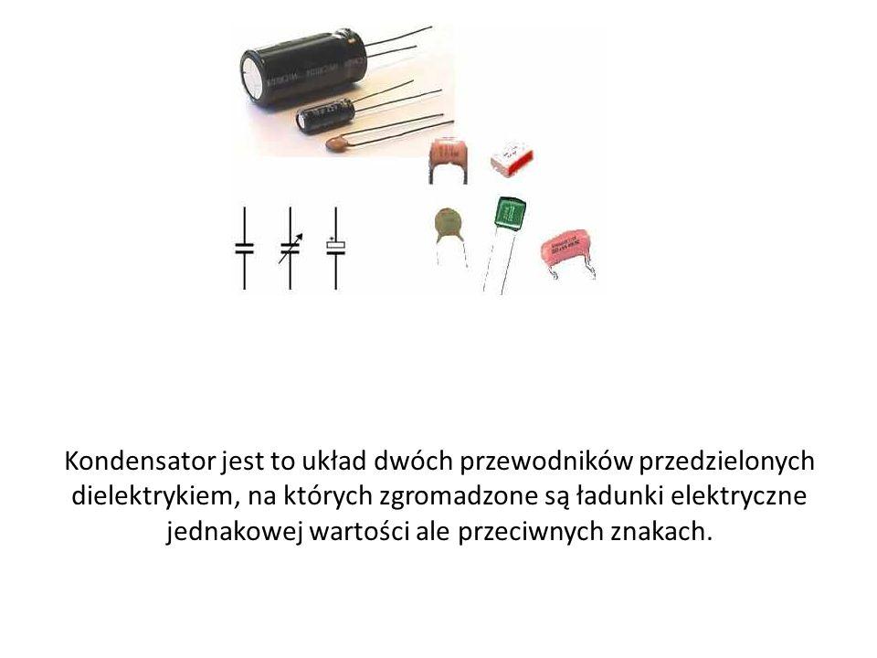 Kondensator jest to układ dwóch przewodników przedzielonych dielektrykiem, na których zgromadzone są ładunki elektryczne jednakowej wartości ale przec