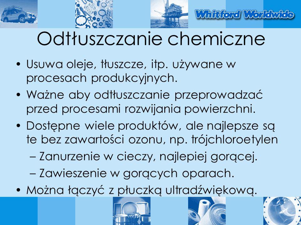 Odtłuszczanie chemiczne Usuwa oleje, tłuszcze, itp. używane w procesach produkcyjnych. Ważne aby odtłuszczanie przeprowadzać przed procesami rozwijani