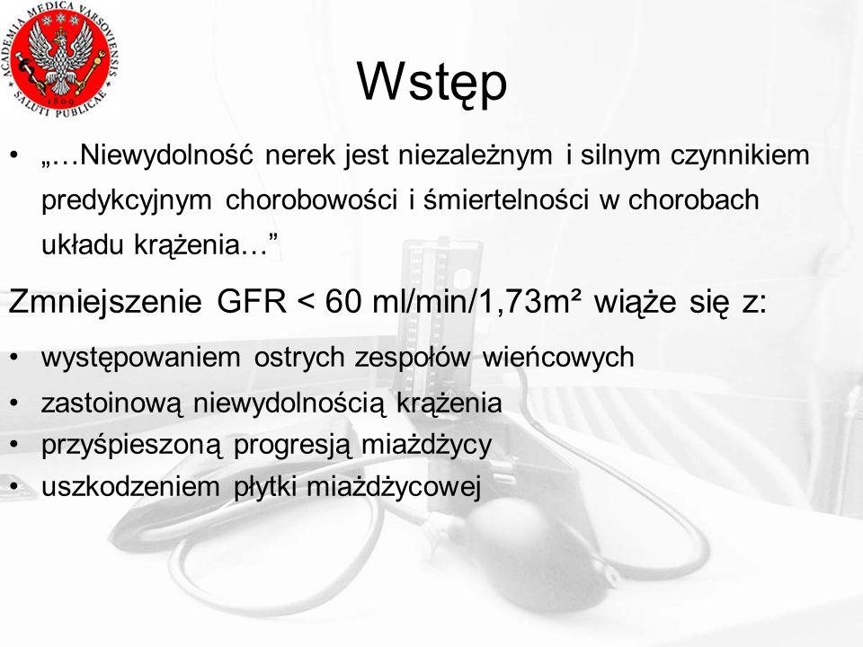 Wstęp …Niewydolność nerek jest niezależnym i silnym czynnikiem predykcyjnym chorobowości i śmiertelności w chorobach układu krążenia… Zmniejszenie GFR < 60 ml/min/1,73m² wiąże się z: występowaniem ostrych zespołów wieńcowych zastoinową niewydolnością krążenia przyśpieszoną progresją miażdżycy uszkodzeniem płytki miażdżycowej