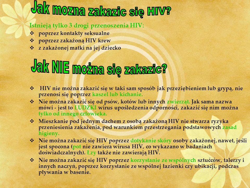 Istnieją tylko 3 drogi przenoszenia HIV: poprzez kontakty seksualne poprzez zakażoną HIV krew z zakażonej matki na jej dziecko HIV nie można zakazić się w taki sam sposób jak przeziębieniem lub grypą, nie przenosi się poprzez kaszel lub kichanie.