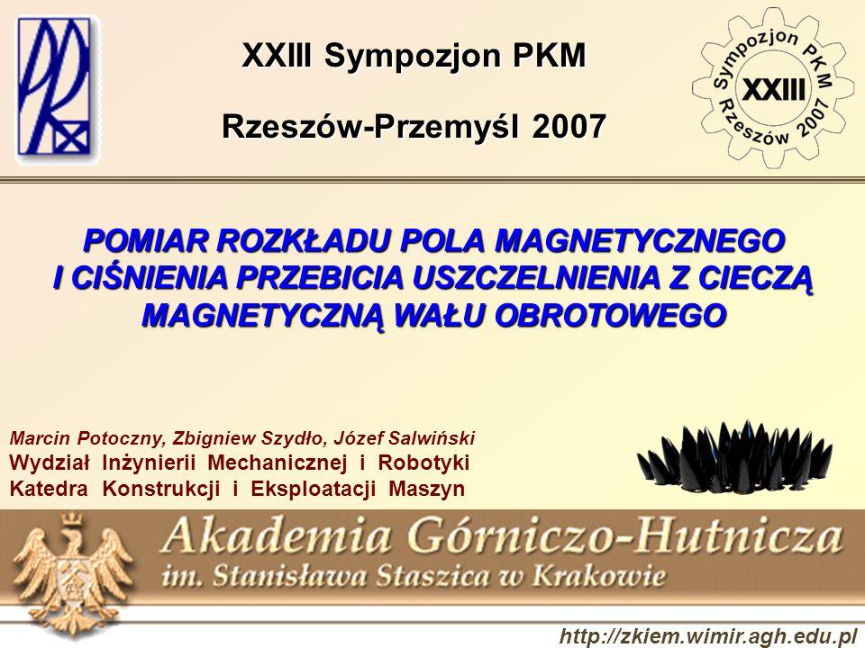 http://zkiem.wimir.agh.edu.pl XXIII Sympozjon PKM Rzeszów-Przemyśl 2007 POMIAR ROZKŁADU POLA MAGNETYCZNEGO I CIŚNIENIA PRZEBICIA USZCZELNIENIA Z CIECZ