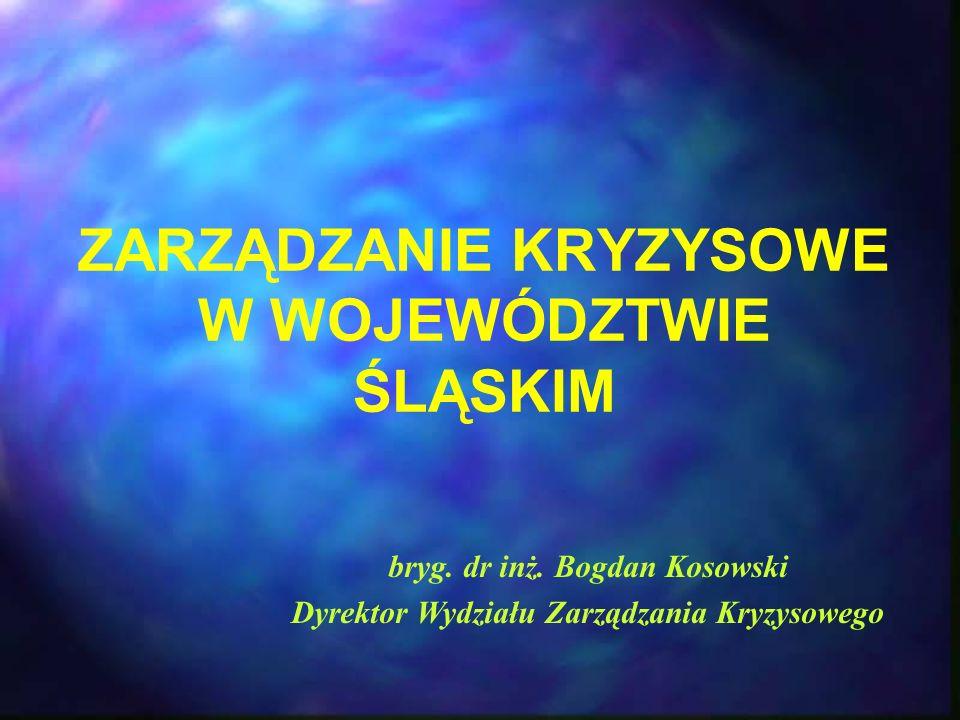 ZARZĄDZANIE KRYZYSOWE W WOJEWÓDZTWIE ŚLĄSKIM bryg. dr inż. Bogdan Kosowski Dyrektor Wydziału Zarządzania Kryzysowego