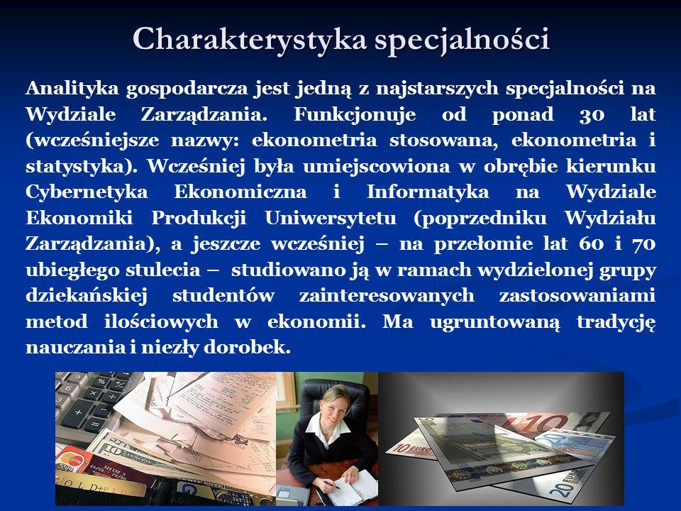 Charakterystyka specjalności Analityka gospodarcza jest jedną z najstarszych specjalności na Wydziale Zarządzania. Funkcjonuje od ponad 30 lat (wcześn