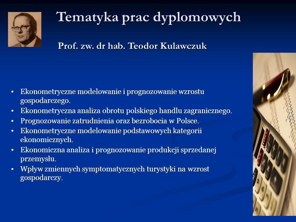 Tematyka prac dyplomowych Prof. zw. dr hab. Teodor Kulawczuk Ekonometryczne modelowanie i prognozowanie wzrostu gospodarczego. Ekonometryczne modelowa