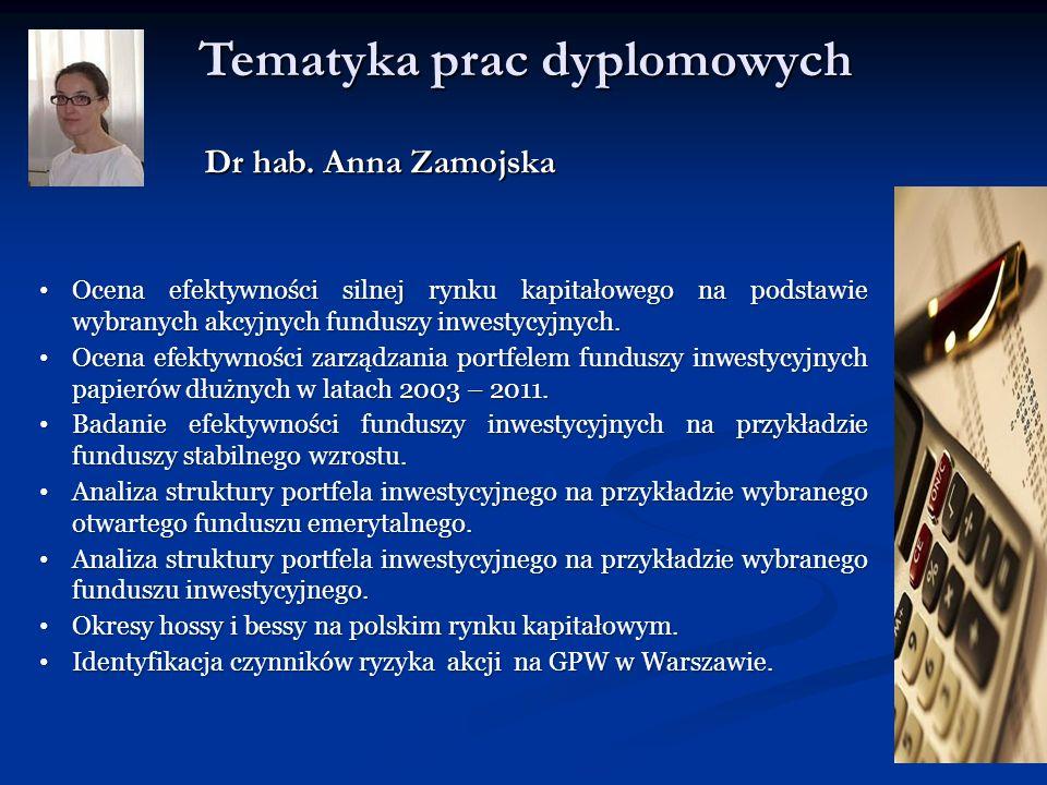 Tematyka prac dyplomowych Dr hab. Anna Zamojska Ocena efektywności silnej rynku kapitałowego na podstawie wybranych akcyjnych funduszy inwestycyjnych.