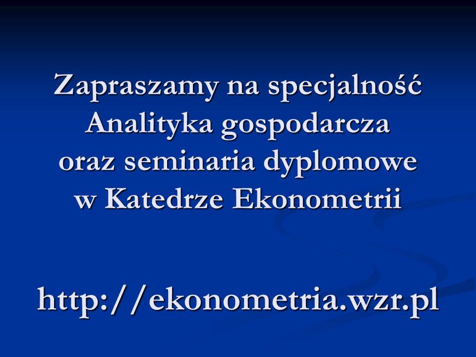 http://ekonometria.wzr.pl Zapraszamy na specjalność Analityka gospodarcza oraz seminaria dyplomowe w Katedrze Ekonometrii