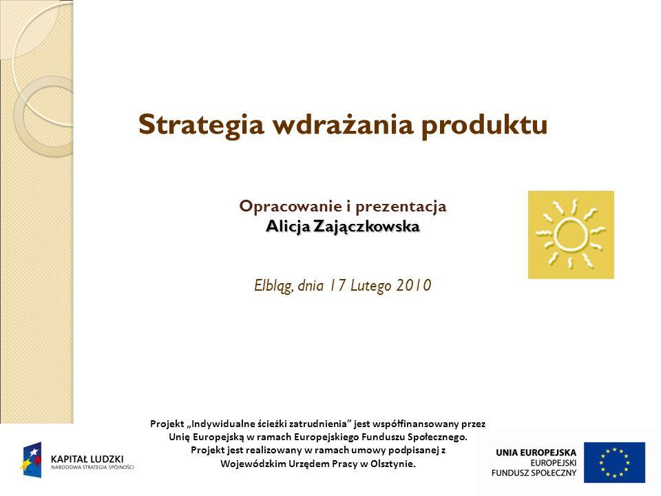Strategia wdrażania produktu Opracowanie i prezentacja Alicja Zajączkowska Alicja Zajączkowska Elbląg, dnia 17 Lutego 2010 Projekt Indywidualne ścieżk
