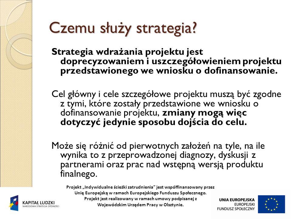 Czemu służy strategia? Strategia wdrażania projektu jest doprecyzowaniem i uszczegółowieniem projektu przedstawionego we wniosku o dofinansowanie. Cel