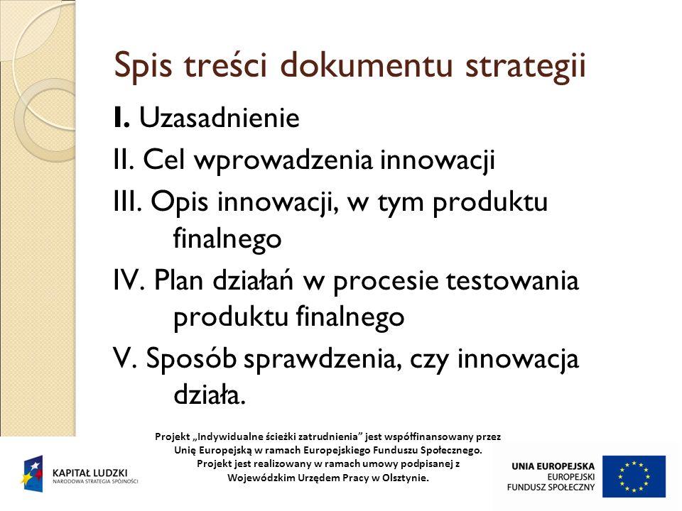 Spis treści dokumentu strategii I. Uzasadnienie II. Cel wprowadzenia innowacji III. Opis innowacji, w tym produktu finalnego IV. Plan działań w proces