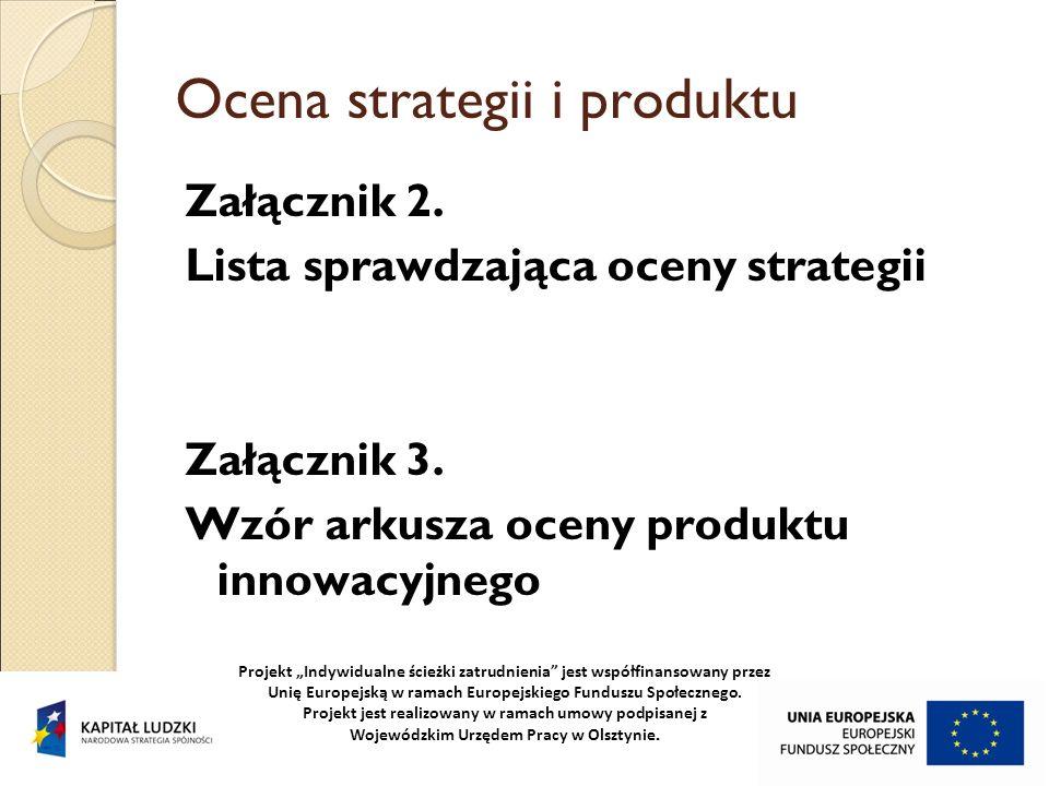 Ocena strategii i produktu Załącznik 2. Lista sprawdzająca oceny strategii Załącznik 3. Wzór arkusza oceny produktu innowacyjnego Projekt Indywidualne