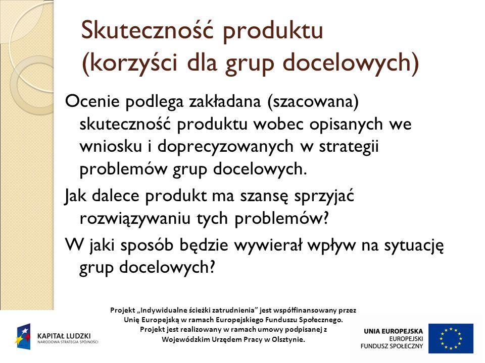 Skuteczność produktu (korzyści dla grup docelowych) Ocenie podlega zakładana (szacowana) skuteczność produktu wobec opisanych we wniosku i doprecyzowa