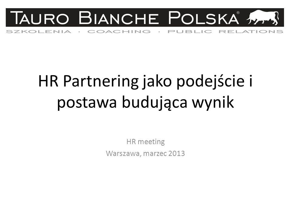 HR Partnering jako podejście i postawa budująca wynik HR meeting Warszawa, marzec 2013