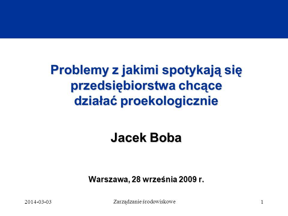 2014-03-03 Zarządzanie środowiskowe 1 Problemy z jakimi spotykają się przedsiębiorstwa chcące działać proekologicznie Jacek Boba Warszawa, 28 września 2009 r.