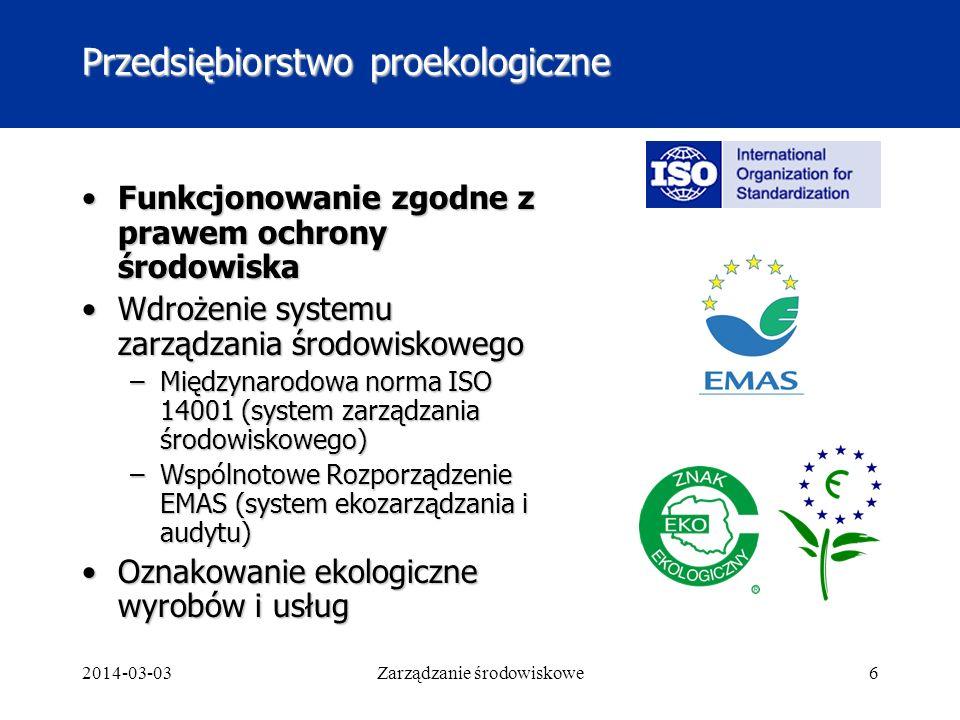 2014-03-03Zarządzanie środowiskowe6 Przedsiębiorstwo proekologiczne Funkcjonowanie zgodne z prawem ochrony środowiskaFunkcjonowanie zgodne z prawem ochrony środowiska Wdrożenie systemu zarządzania środowiskowegoWdrożenie systemu zarządzania środowiskowego –Międzynarodowa norma ISO 14001 (system zarządzania środowiskowego) –Wspólnotowe Rozporządzenie EMAS (system ekozarządzania i audytu) Oznakowanie ekologiczne wyrobów i usługOznakowanie ekologiczne wyrobów i usług