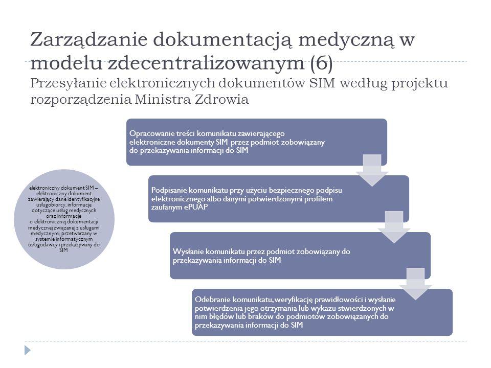 Zarządzanie dokumentacją medyczną w modelu zdecentralizowanym (7) Przesyłanie elektronicznych dokumentów SIM według projektu rozporządzenia Ministra Zdrowia Struktura logiczna komunikatu zawierającego elektroniczne dokumenty SIM w formacie XML/XSD oraz zasady weryfikacji komunikatów, umieszczane są: w repozytorium interoperacyjności, na portalu edukacyjno – informacyjnym w Biuletynie Informacji Publicznej Ministra Zdrowia Komunikat przekazywany jest do SIM przez usługodawców na bieżąco, co najmniej raz dziennie