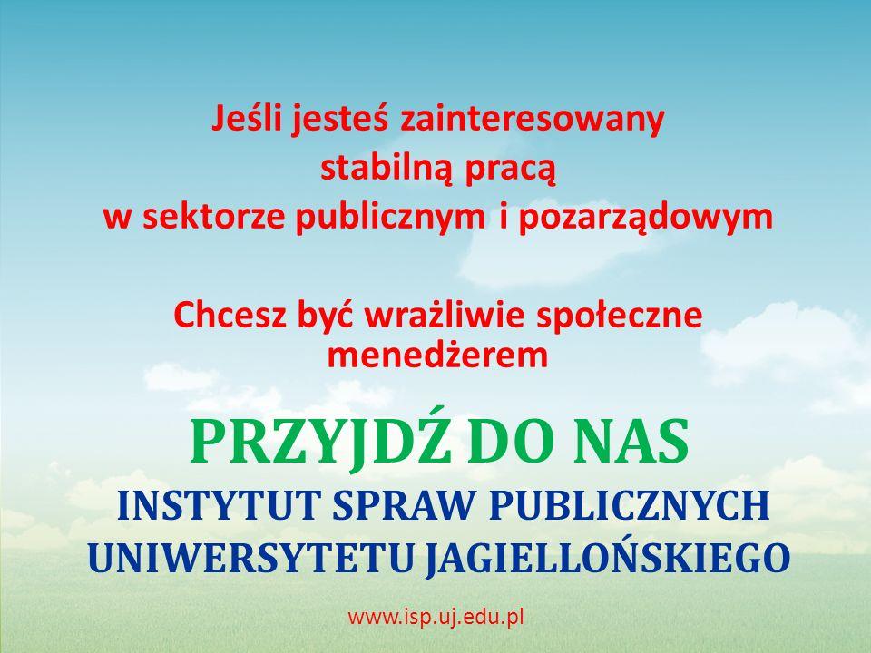 PRZYJDŹ DO NAS INSTYTUT SPRAW PUBLICZNYCH UNIWERSYTETU JAGIELLOŃSKIEGO Jeśli jesteś zainteresowany stabilną pracą w sektorze publicznym i pozarządowym Chcesz być wrażliwie społeczne menedżerem www.isp.uj.edu.pl