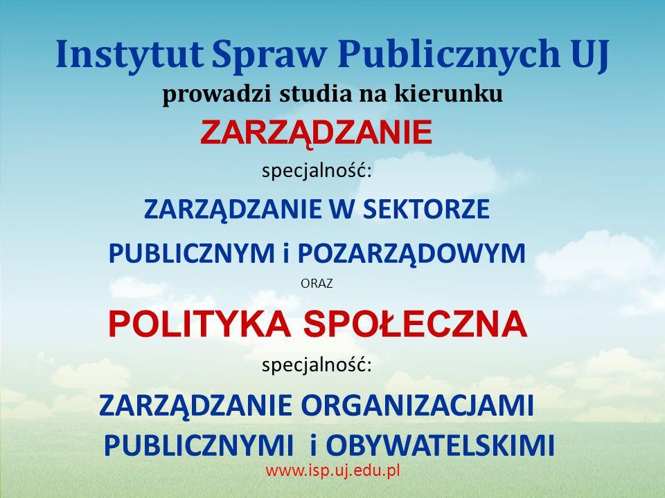 Instytut Spraw Publicznych UJ prowadzi studia na kierunku ZARZĄDZANIE specjalność: ZARZĄDZANIE W SEKTORZE PUBLICZNYM i POZARZĄDOWYM ORAZ POLITYKA SPOŁECZNA specjalność: ZARZĄDZANIE ORGANIZACJAMI PUBLICZNYMI i OBYWATELSKIMI www.isp.uj.edu.pl