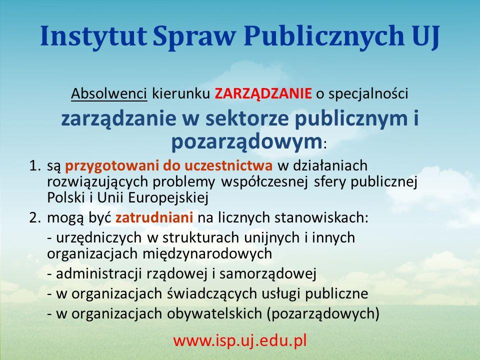 Instytut Spraw Publicznych UJ Absolwenci kierunku ZARZĄDZANIE o specjalności zarządzanie w sektorze publicznym i pozarządowym : 1.są przygotowani do uczestnictwa w działaniach rozwiązujących problemy współczesnej sfery publicznej Polski i Unii Europejskiej 2.mogą być zatrudniani na licznych stanowiskach: - urzędniczych w strukturach unijnych i innych organizacjach międzynarodowych - administracji rządowej i samorządowej - w organizacjach świadczących usługi publiczne - w organizacjach obywatelskich (pozarządowych) www.isp.uj.edu.pl