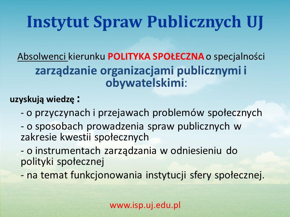 Instytut Spraw Publicznych UJ Absolwenci kierunku POLITYKA SPOŁECZNA o specjalności zarządzanie organizacjami publicznymi i obywatelskimi: uzyskują wiedzę : - o przyczynach i przejawach problemów społecznych - o sposobach prowadzenia spraw publicznych w zakresie kwestii społecznych - o instrumentach zarządzania w odniesieniu do polityki społecznej - na temat funkcjonowania instytucji sfery społecznej.