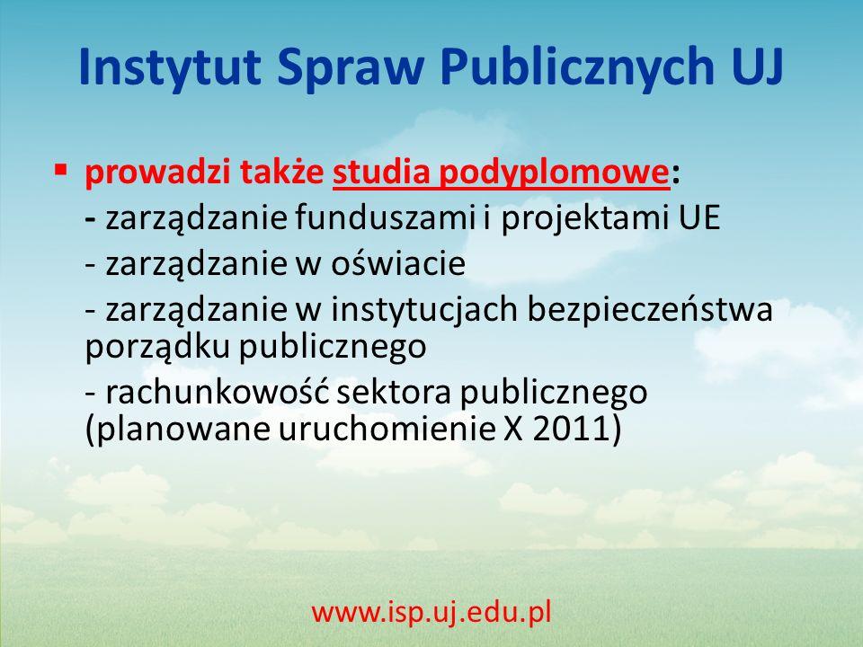 Instytut Spraw Publicznych UJ prowadzi także studia podyplomowe: - zarządzanie funduszami i projektami UE - zarządzanie w oświacie - zarządzanie w instytucjach bezpieczeństwa porządku publicznego - rachunkowość sektora publicznego (planowane uruchomienie X 2011) www.isp.uj.edu.pl