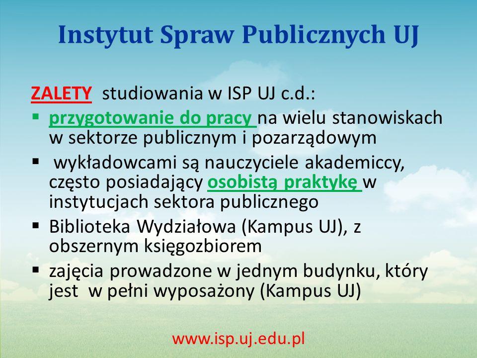 Instytut Spraw Publicznych UJ ZALETY studiowania w ISP UJ c.d.: przygotowanie do pracy na wielu stanowiskach w sektorze publicznym i pozarządowym wykładowcami są nauczyciele akademiccy, często posiadający osobistą praktykę w instytucjach sektora publicznego Biblioteka Wydziałowa (Kampus UJ), z obszernym księgozbiorem zajęcia prowadzone w jednym budynku, który jest w pełni wyposażony (Kampus UJ) www.isp.uj.edu.pl