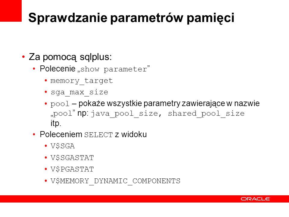 Sprawdzanie parametrów pamięci Za pomocą sqlplus: Polecenie show parameter memory_target sga_max_size pool – pokaże wszystkie parametry zawierające w