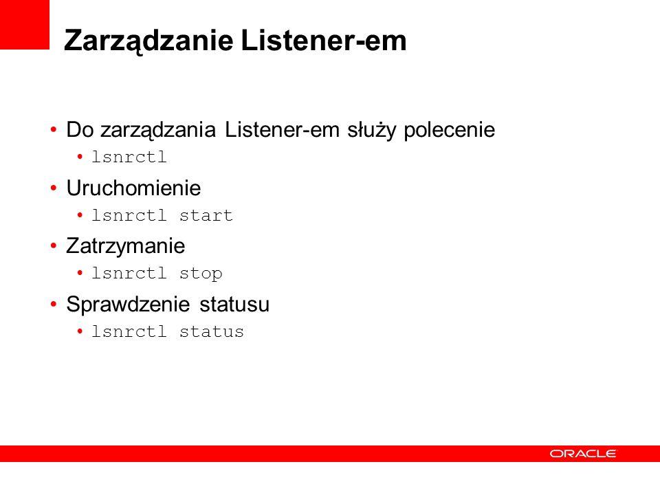 Zarządzanie Listener-em Do zarządzania Listener-em służy polecenie lsnrctl Uruchomienie lsnrctl start Zatrzymanie lsnrctl stop Sprawdzenie statusu lsn