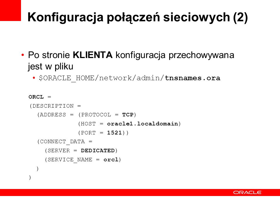 Konfiguracja połączeń sieciowych (2) Po stronie KLIENTA konfiguracja przechowywana jest w pliku $ORACLE_HOME/network/admin/tnsnames.ora ORCL = (DESCRIPTION = (ADDRESS = (PROTOCOL = TCP) (HOST = oracle1.localdomain) (PORT = 1521)) (CONNECT_DATA = (SERVER = DEDICATED) (SERVICE_NAME = orcl) )