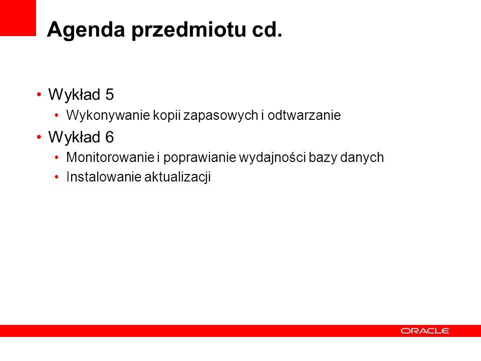 Agenda przedmiotu cd. Wykład 5 Wykonywanie kopii zapasowych i odtwarzanie Wykład 6 Monitorowanie i poprawianie wydajności bazy danych Instalowanie akt