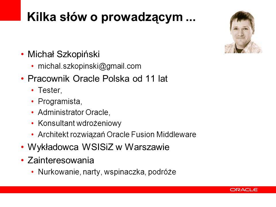 Kilka słów o prowadzącym... Michał Szkopiński michal.szkopinski@gmail.com Pracownik Oracle Polska od 11 lat Tester, Programista, Administrator Oracle,