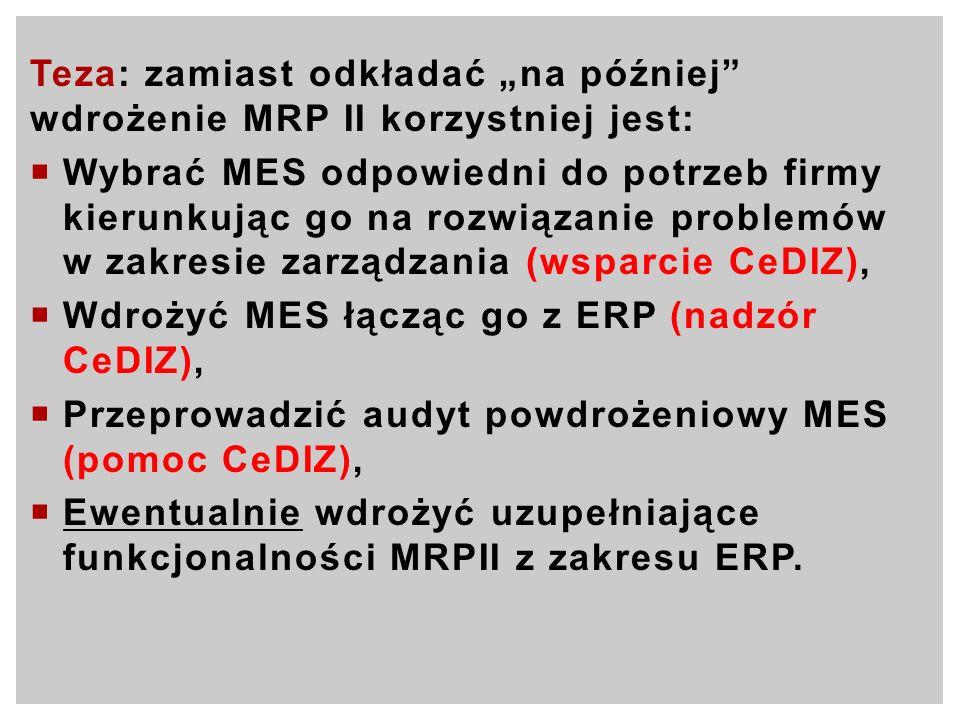 Teza: zamiast odkładać na później wdrożenie MRP II korzystniej jest: Wybrać MES odpowiedni do potrzeb firmy kierunkując go na rozwiązanie problemów w