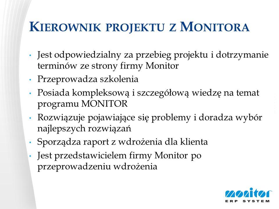 K IEROWNIK PROJEKTU Z M ONITORA Jest odpowiedzialny za przebieg projektu i dotrzymanie terminów ze strony firmy Monitor Przeprowadza szkolenia Posiada