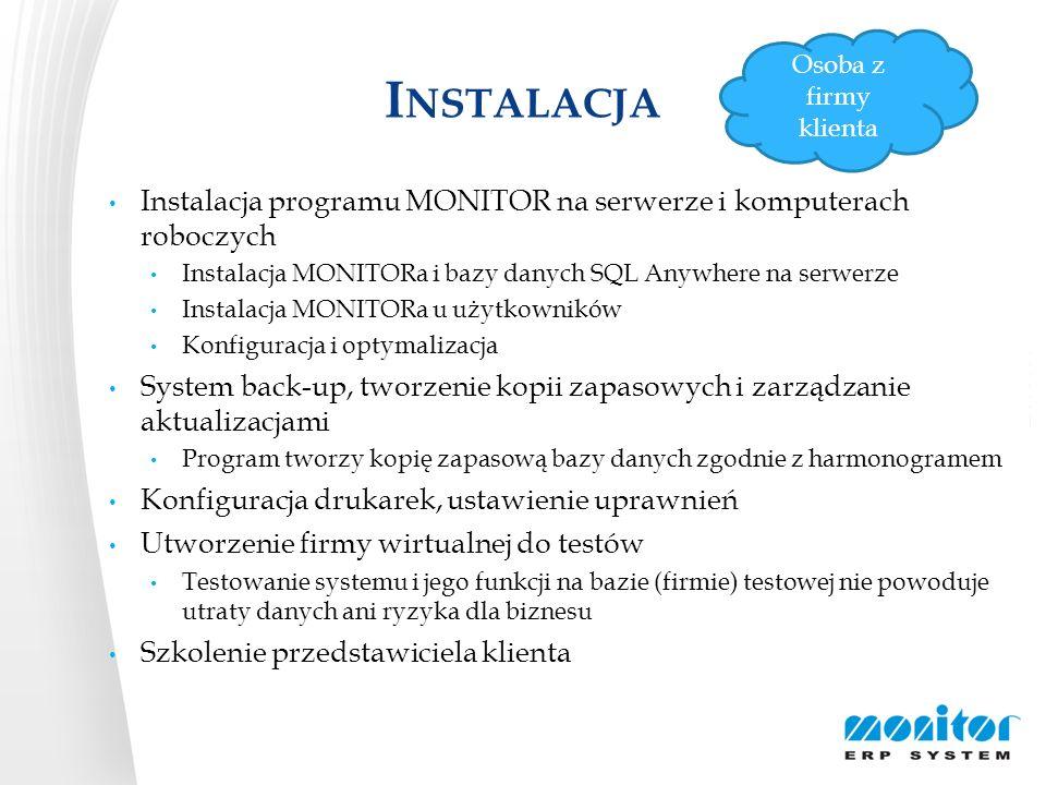 I NSTALACJA Instalacja programu MONITOR na serwerze i komputerach roboczych System back-up, tworzenie kopii zapasowych i zarządzanie aktualizacjami Konfiguracja drukarek, ustawienie uprawnień Utworzenie firmy wirtualnej do testów Szkolenie przedstawiciela klienta Zainstalowanie MONITORa na komputerze roboczym Instalowanie aktualizacji na serwerze Działanie systemu back-up Informacje o plikach LOG Rejestracja użytkownika, zarządzanie uprawnieniami Zarządzanie drukarkami Generowanie formularzy Osoba z firmy klienta
