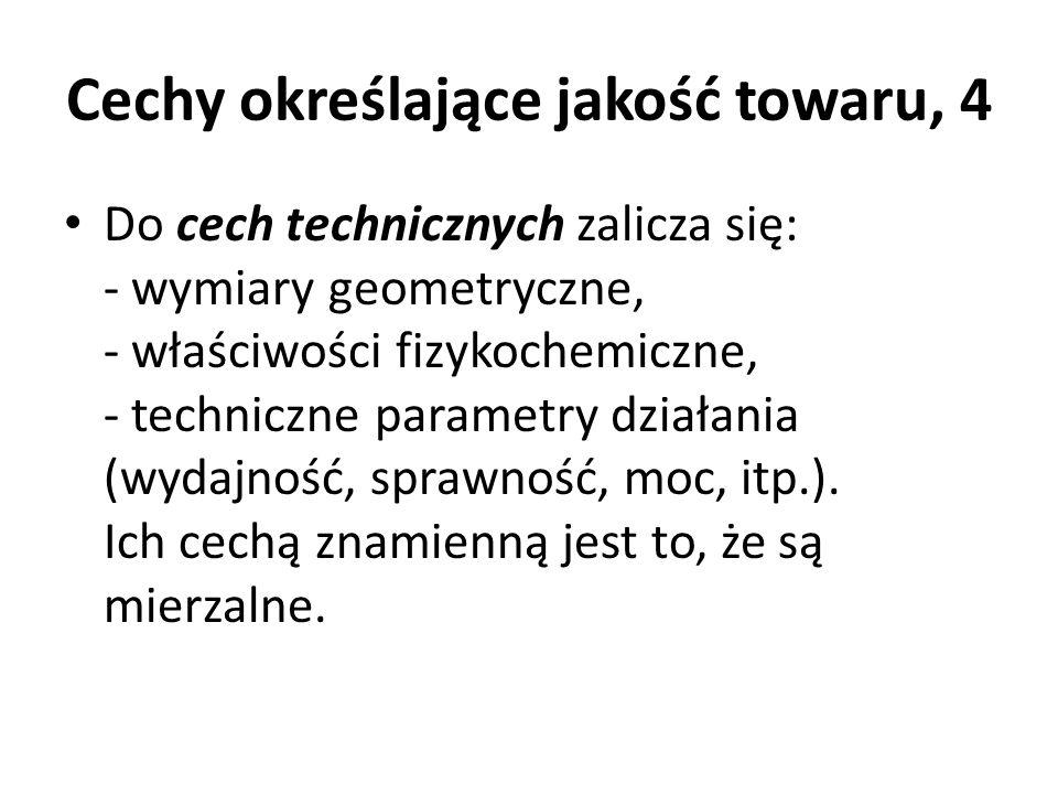 Cechy określające jakość towaru, 4 Do cech technicznych zalicza się: - wymiary geometryczne, - właściwości fizykochemiczne, - techniczne parametry dzi